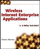 Wireless Internet enterprise applications : a Wiley tech brief