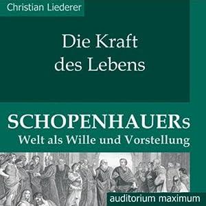 Die Kraft des Lebens. Schopenhauers Welt als Wille und Vorstellung Hörbuch