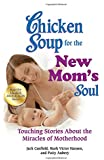 Chicken Soup for the New Mom's Soul: Touching Stories about the Miracles of Motherhood (Chicken Soup for the Soul)