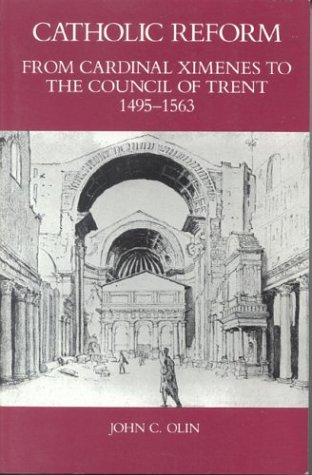 Catholic Reform From Cardinal Ximenes to the Council of Trent, 1495-1563:: An Essay with Illustrative Documents and a Brief Study of St. Ignatius Loyola, John Olin
