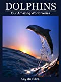Dolphins: Amazing Pictures and Fun Facts on Animals in Nature (Our Amazing World Series Book 3)