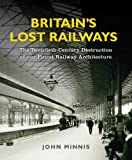 Britains Lost Railways: The Twentieth-Century Destruction of our Finest Railway Architecture