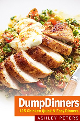 Dump Dinners: 125 Chicken, One Pan, Quick & Easy Dinners (Quick Meals, Make Ahead, One Pot) by Ashley Peters