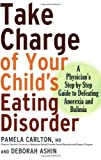 Take Charge of Your Childs Eating Disorder: A Physicians Step-by-Step Guide to Defeating Anorexia and Bulimia