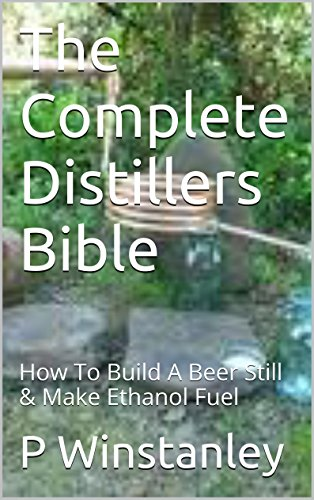 The Complete Distillers Bible: How To Build A Beer Still & Make Ethanol Fuel