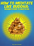 How To Meditate Like Buddha: Beginners Meditation Guide (Introduction to Meditation Book 1)