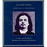 Adventures in 'Pataphysics: Collected Works I ~ Alfred Jarry