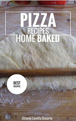 Pizza Recipes Home Baked Cookbook (Wonderful Authentic Home Baked Pizza Recipes) by Ottavia Loretta Basurto
