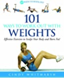 101 Ways to Work Out with Weights: Effective Exercises to Sculpt Your Body and Burn Fat