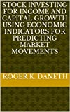 img - for STOCK INVESTING FOR INCOME AND CAPITAL GROWTH USING ECONOMIC INDICATORS FOR PREDICTING MARKET MOVEMENTS book / textbook / text book