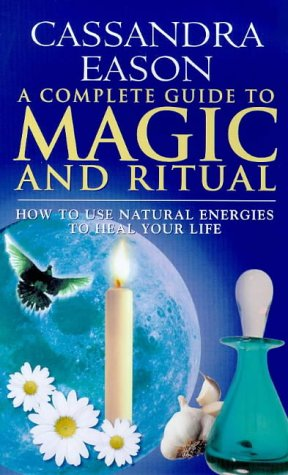 A Complete Guide to Magic and Ritual: How to Use Natural Energies to Heal Your Life, Cassandra Eason