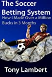 The Soccer Betting System: How I Made Over a Million Bucks in 3 Months
