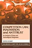 Competition Law, Innovation and Antitrust: An Analysis of Tying and Technological Integration (New Horizons in Competition Law and Economics)