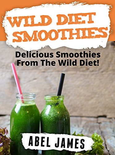 Wild Diet Smoothie Recipes: 20 Delicious and Official Wild Diet Approved Smoothie Recipes by Abel James