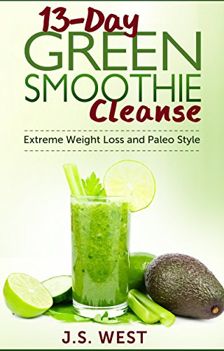 Juicing: 13-Day Green Smoothie Cleanse for Extreme Weight Loss and Paleo Style (Juicing Recipes, Juicing for weight Loss, Juicing) by J S