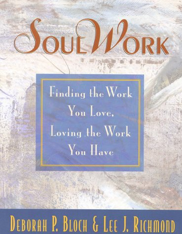 SoulWork: Finding the Work You Love, Loving the Work You Have, Bloch, Deborah P.