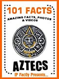 101 Facts... Aztecs! Books for Kids. (101 History Facts for Kids Book 5)