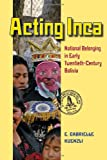 Acting Inca: National Belonging in Early Twentieth-Century Bolivia (Pitt Latin American Series)