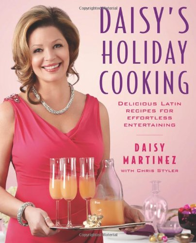 Daisy's Holiday Cooking: Delicious Latin Recipes for Effortless Entertaining by Daisy Martinez
