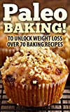 Paleo: Paleo BAKING! Over 70 Paleo Baking Recipes Who Said You Couldn't Eat Cookies, Muffins And Pancakes? YOU CAN! - The Ultimate Paleo Diet Baking Guide ... Loss, Paleo Baking, Gluten free, Dessert)