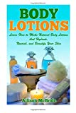 Allison McBride Body Lotions: Learn How to Make Natural Body Lotions that Hydrate, Nourish, and Beautify Your Skin (How to Make Body Lotion - This is the ... Younger, Have Healthier Skin, and Save Money)