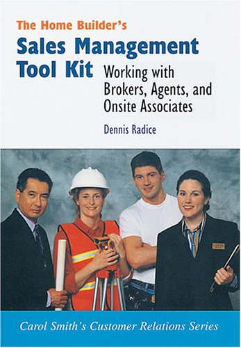 The Home Builder's Sales Management Took Kit: Working with Brokers, Agents, and On-Site Sales Associates (Carol Smith's