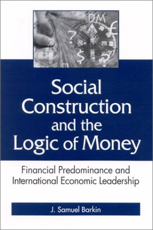 Social Construction and the Logic of Money: Financial Predominance and International Economic Leadership