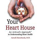 Your Heart House: An Artisan's Approach to Understanding Heart Health Hörbuch von Aarush Manchanda Gesprochen von: Trei Taylor