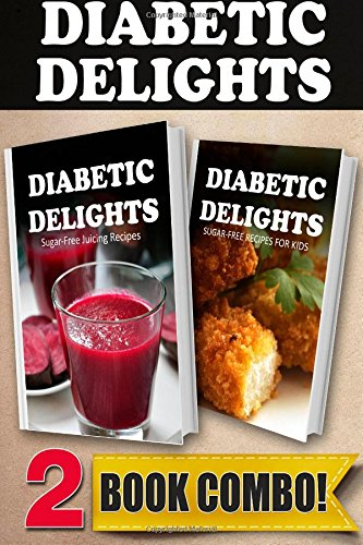 Sugar-Free Juicing Recipes and Sugar-Free Recipes For Kids: 2 Book Combo (Diabetic Delights ) by Ariel Sparks