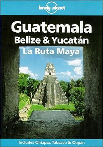 Lonely Planet Guatemala, Belize & Yucatan LA Ruta Maya (Lonely Planet Travel Guides)