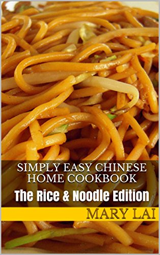 Simply Easy Chinese Home Cookbook: The Rice & Noodle Edition (Simply Easy Chinese Home Cooking Recipes Book 1)