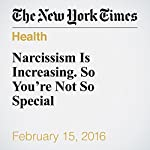 Narcissism Is Increasing. So You're Not So Special | Arthur C. Brooks