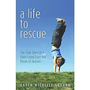A Life to Rescue: The True Story of a Child Freed from the Bonds of Autism | [Karen Michelle Graham]