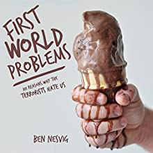 First World Problems: 101 Reasons Why the Terrorists Hate Us Audiobook by Ben Nesvig Narrated by Ben Nesvig