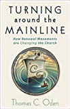 Turning Around the Mainline: How Renewal Movements Are Changing the Church (0801065763) by Oden, Thomas C.