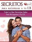SECRETOS Para Recuperar a tu EX - Todo lo que necesitas saber para recuperar a tu EX: (Vuelve a recuperar el coraz�n de tu ex pareja- Volver con el o volver con ella, la soluci�n definitiva)
