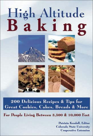 High Altitude Baking: 200 Delicious Recipes & Tips for Great Cookies, Cakes, Breads & More : For People Living Between 3,500 & 10,000 Feet by Colorado State University Cooperative Extension, Patricia Kendall