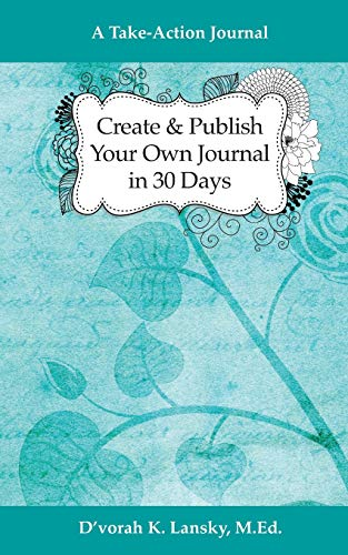Create and Publish Your Own Journal in 30 Days A Take-Action Journal Increase Your Credibility and Help Your Audience Achieve Their Goals [Lansky, D\'vorah] (Tapa Blanda)
