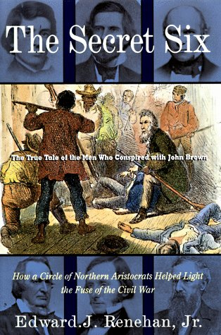 The Secret Six: The True Tale of the Men Who Conspired with John Brown, Edward J. Renehan Jr.