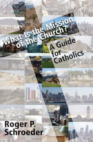 What Is the Mission of the Church?: A Guide for Catholics, ROGER P. SCHROEDER