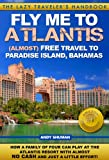 FLY ME TO ATLANTIS: Almost FREE Travel to Paradise Island, Bahamas (The Lazy Traveler s Handbook)