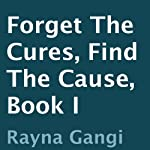 Forget the Cures, Find the Cause: Book I (       UNABRIDGED) by Rayna Gangi Narrated by Anne Clamp