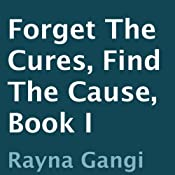 Forget the Cures, Find the Cause: Book I | [Rayna Gangi]