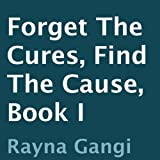 Forget the Cures, Find the Cause: Book I ~ Rayna Gangi