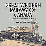 Great Western Railway of Canada: Southern Ontarios Pioneer Railway