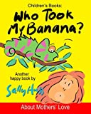 img - for Children's Books: WHO TOOK MY BANANA?: (Deliciously Silly Rhyming Bedtime Story/Picture Book, About Mothers' Love, for Beginner Readers, with over 35 Whimsical Illustrations, Ages 2-8) book / textbook / text book