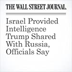 Israel Provided Intelligence Trump Shared With Russia, Officials Say | Shane Harris,Carol E. Lee