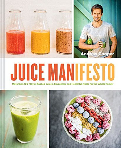 JuiceManifesto: More than 120 Flavor-Packed Juices, Smoothies and Healthful Meals for the Whole Family