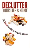 Declutter Your Life & Home: The Secret to a Clutter Free Life & Home
