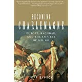 Becoming Charlemagne: Europe, Baghdad, and the Empires of A.D. 800 ~ Jeff Sypeck